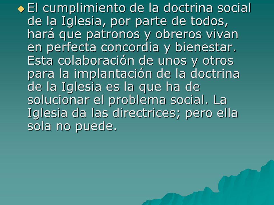 El cumplimiento de la doctrina social de la Iglesia, por parte de todos, hará que patronos y obreros vivan en perfecta concordia y bienestar.