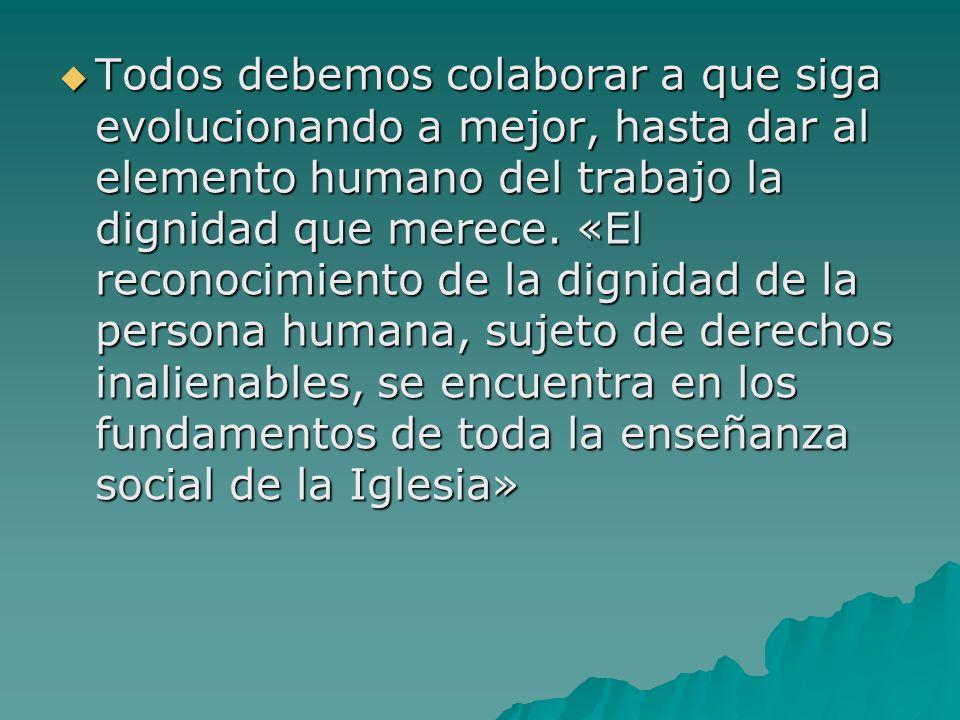Todos debemos colaborar a que siga evolucionando a mejor, hasta dar al elemento humano del trabajo la dignidad que merece.