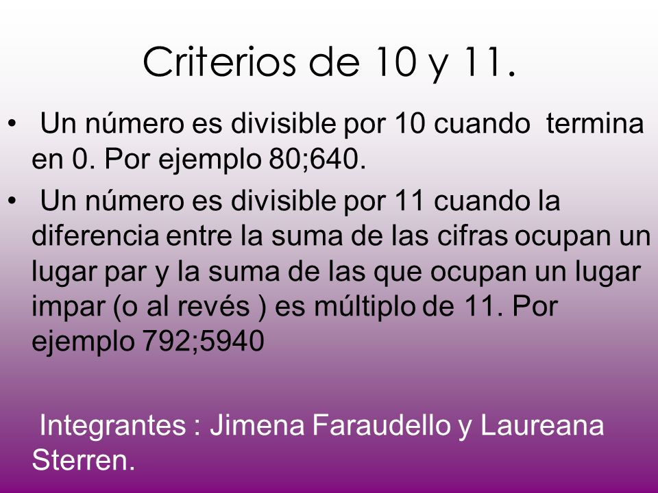 Criterios de 10 y 11. Un número es divisible por 10 cuando termina en 0. Por ejemplo 80;640.