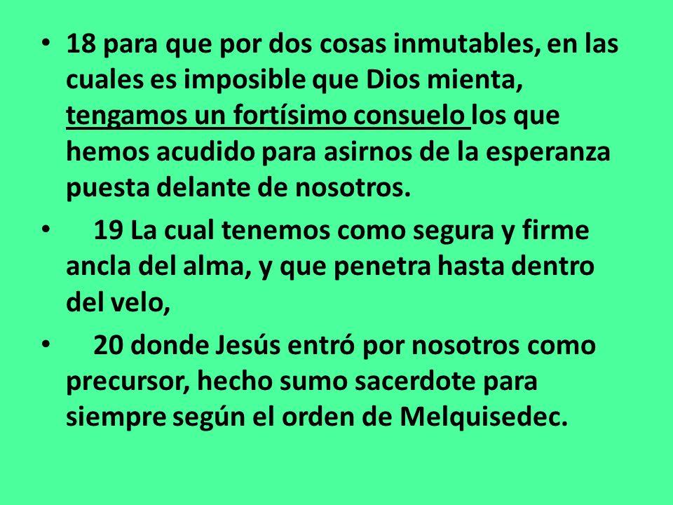18 para que por dos cosas inmutables, en las cuales es imposible que Dios mienta, tengamos un fortísimo consuelo los que hemos acudido para asirnos de la esperanza puesta delante de nosotros.