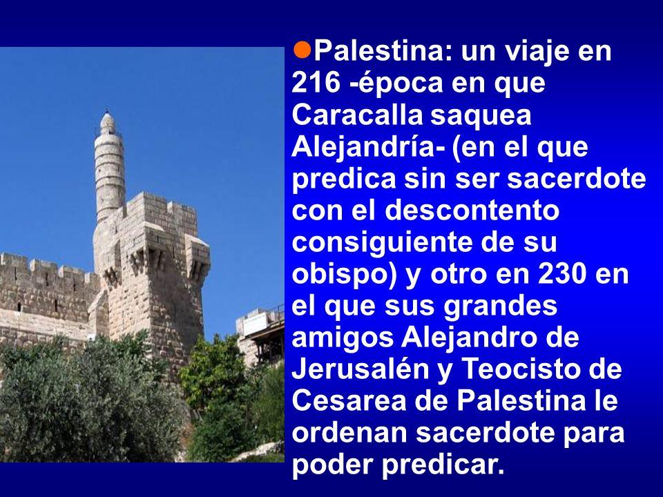 Palestina: un viaje en 216 -época en que Caracalla saquea Alejandría- (en el que predica sin ser sacerdote con el descontento consiguiente de su obispo) y otro en 230 en el que sus grandes amigos Alejandro de Jerusalén y Teocisto de Cesarea de Palestina le ordenan sacerdote para poder predicar.