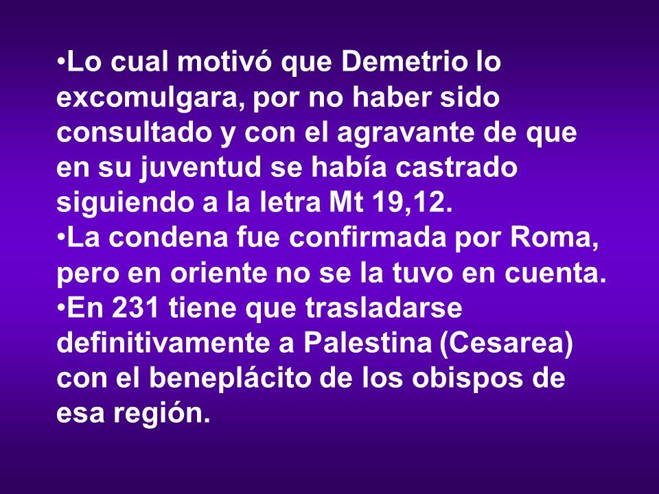 Lo cual motivó que Demetrio lo excomulgara, por no haber sido consultado y con el agravante de que en su juventud se había castrado siguiendo a la letra Mt 19,12.