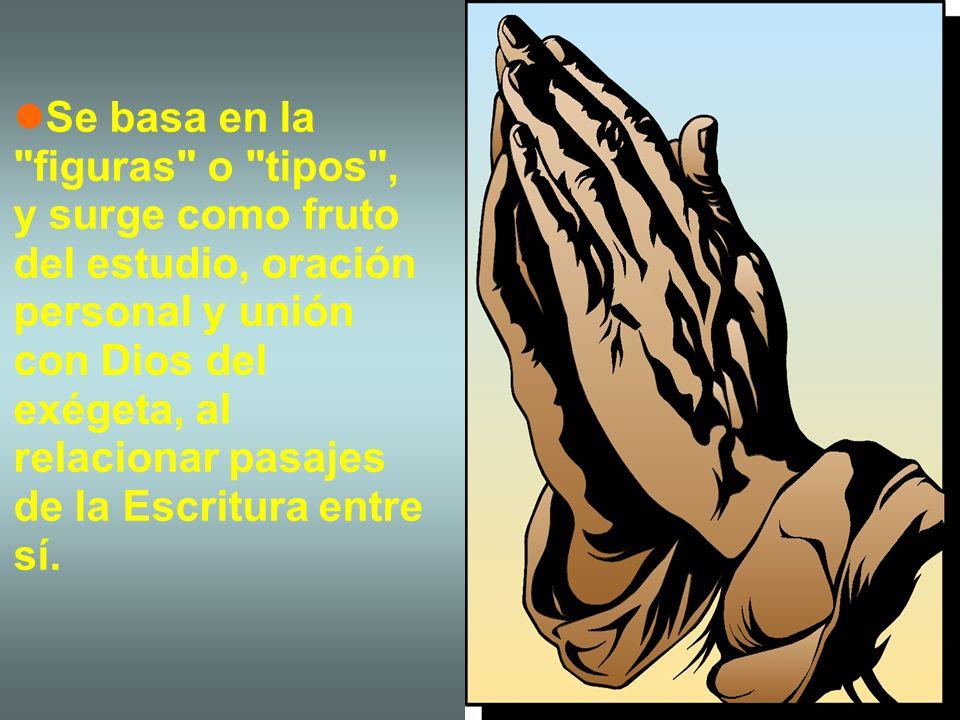 Se basa en la figuras o tipos , y surge como fruto del estudio, oración personal y unión con Dios del exégeta, al relacionar pasajes de la Escritura entre sí.