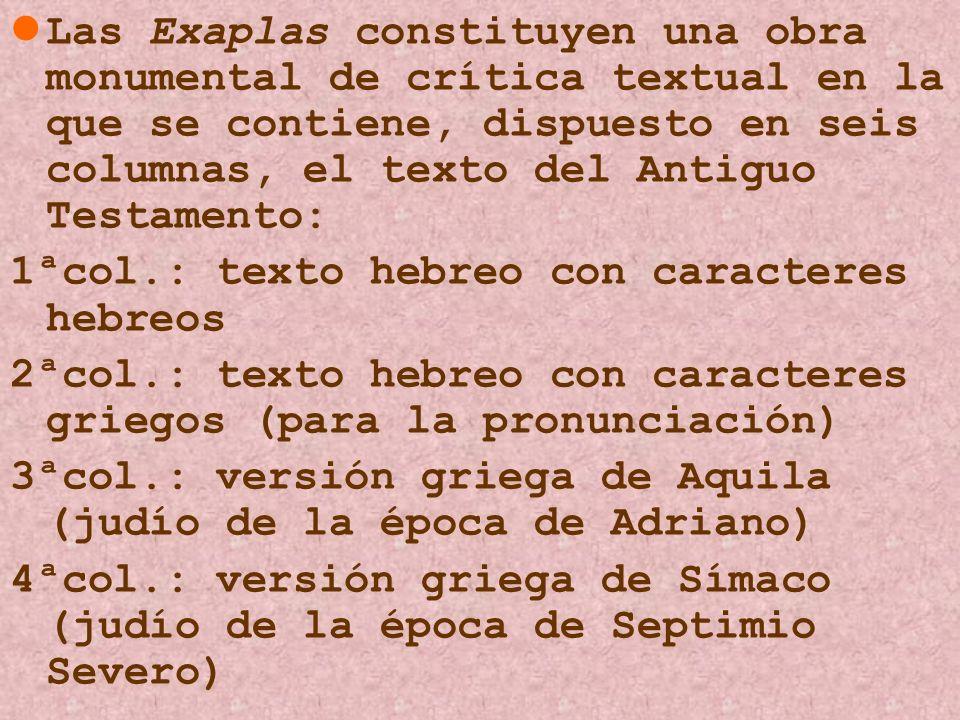 Las Exaplas constituyen una obra monumental de crítica textual en la que se contiene, dispuesto en seis columnas, el texto del Antiguo Testamento: