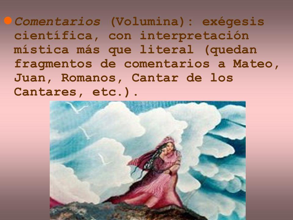 Comentarios (Volumina): exégesis científica, con interpretación mística más que literal (quedan fragmentos de comentarios a Mateo, Juan, Romanos, Cantar de los Cantares, etc.).