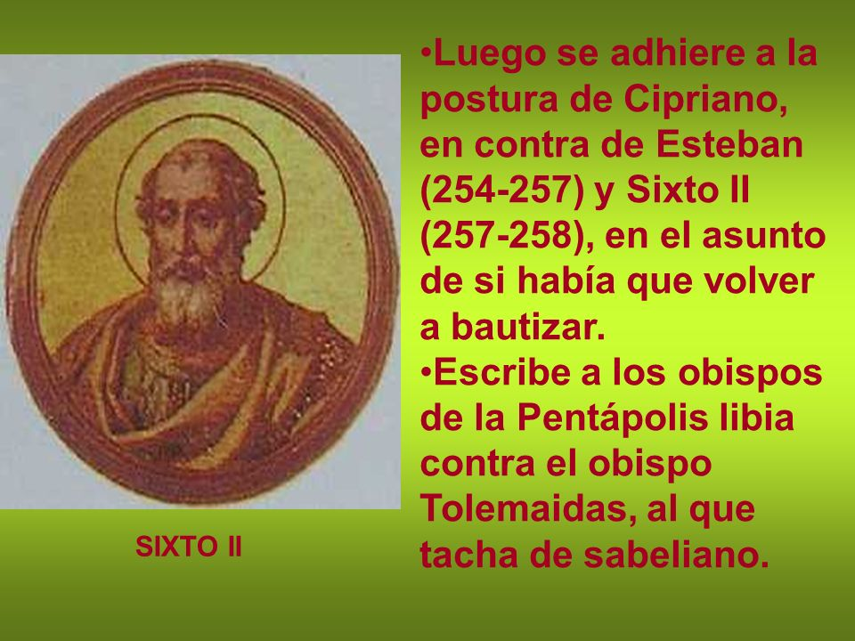 Luego se adhiere a la postura de Cipriano, en contra de Esteban (254-257) y Sixto II (257-258), en el asunto de si había que volver a bautizar.