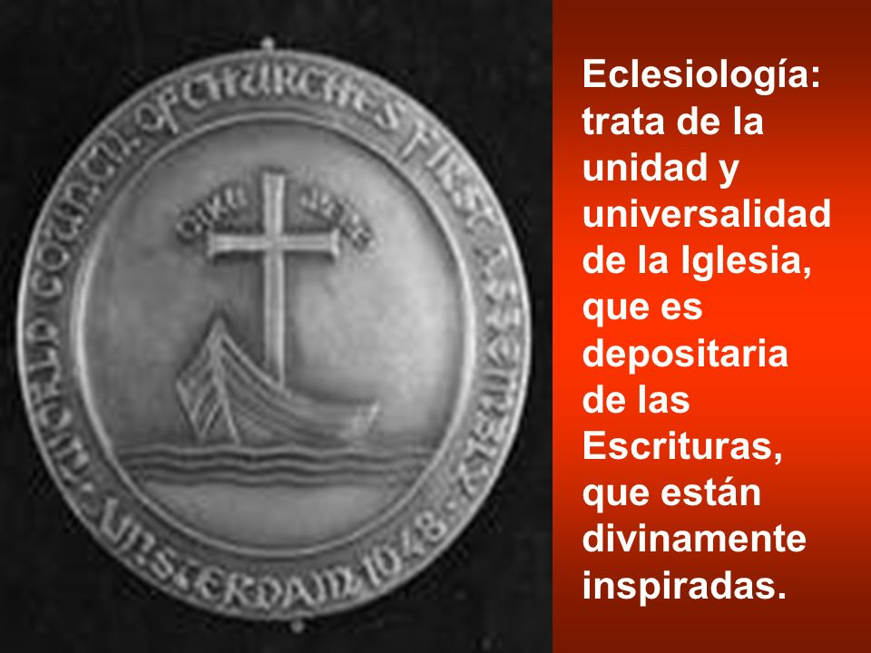 Eclesiología: trata de la unidad y universalidad de la Iglesia, que es depositaria de las Escrituras, que están divinamente inspiradas.