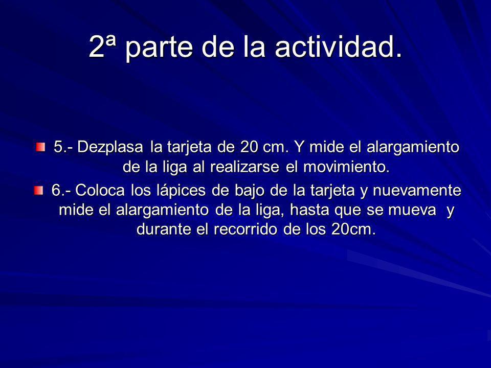 2ª parte de la actividad. 5.- Dezplasa la tarjeta de 20 cm. Y mide el alargamiento de la liga al realizarse el movimiento.