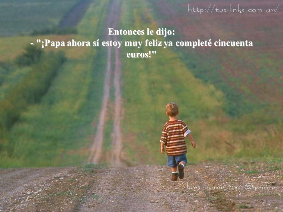 Entonces le dijo: - ¡Papa ahora sí estoy muy feliz ya completé cincuenta euros!