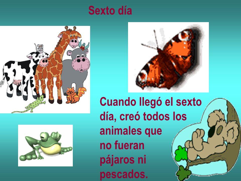Sexto día Cuando llegó el sexto día, creó todos los animales que no fueran pájaros ni pescados.