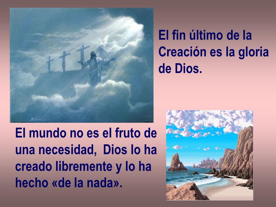 El fin último de la Creación es la gloria. de Dios. El mundo no es el fruto de. una necesidad, Dios lo ha.