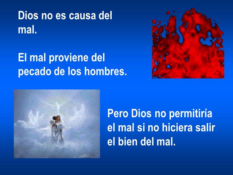 Dios no es causa del mal. El mal proviene del pecado de los hombres. Pero Dios no permitiría. el mal si no hiciera salir.