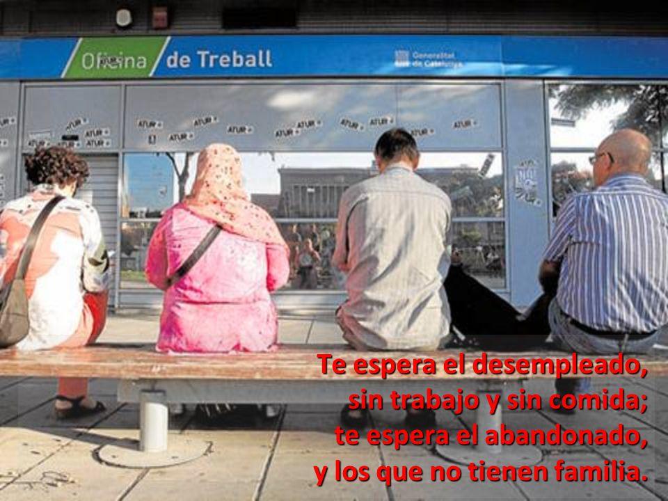 Te espera el desempleado, sin trabajo y sin comida; te espera el abandonado, y los que no tienen familia.