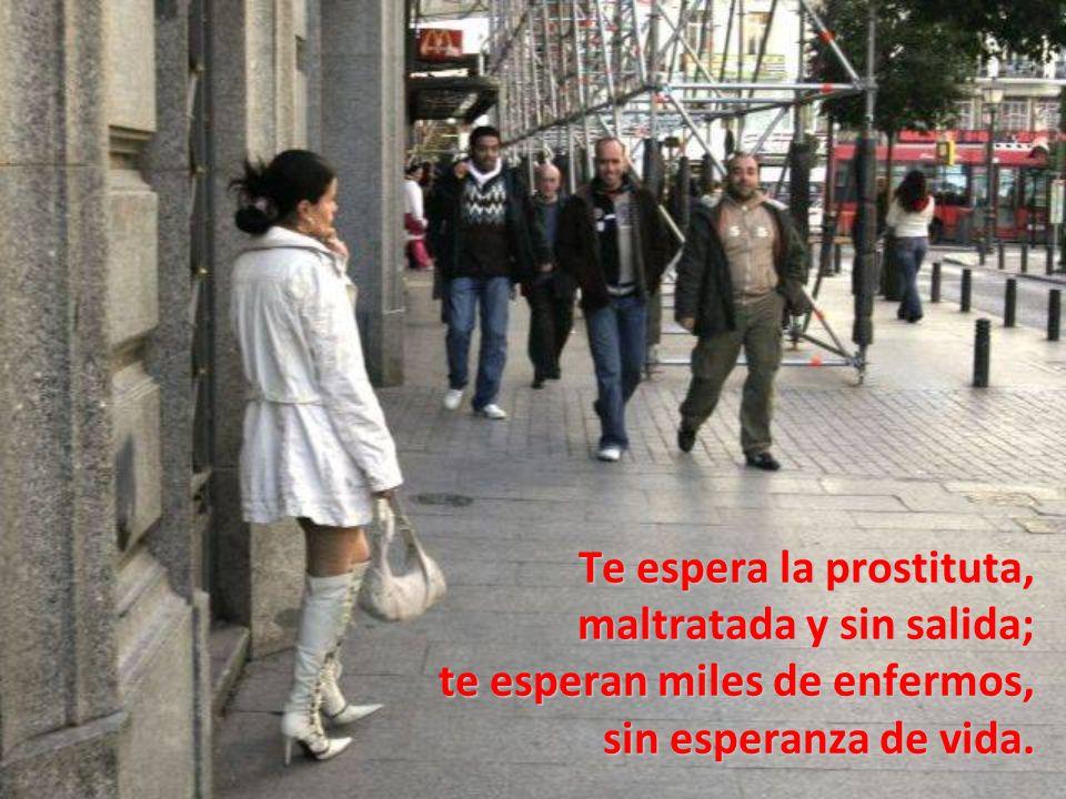 Te espera la prostituta, maltratada y sin salida; te esperan miles de enfermos, sin esperanza de vida.