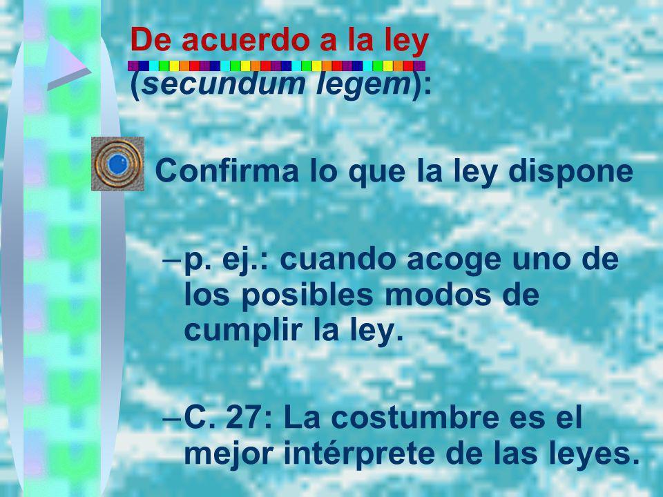 De acuerdo a la ley (secundum legem): Confirma lo que la ley dispone. p. ej.: cuando acoge uno de los posibles modos de cumplir la ley.