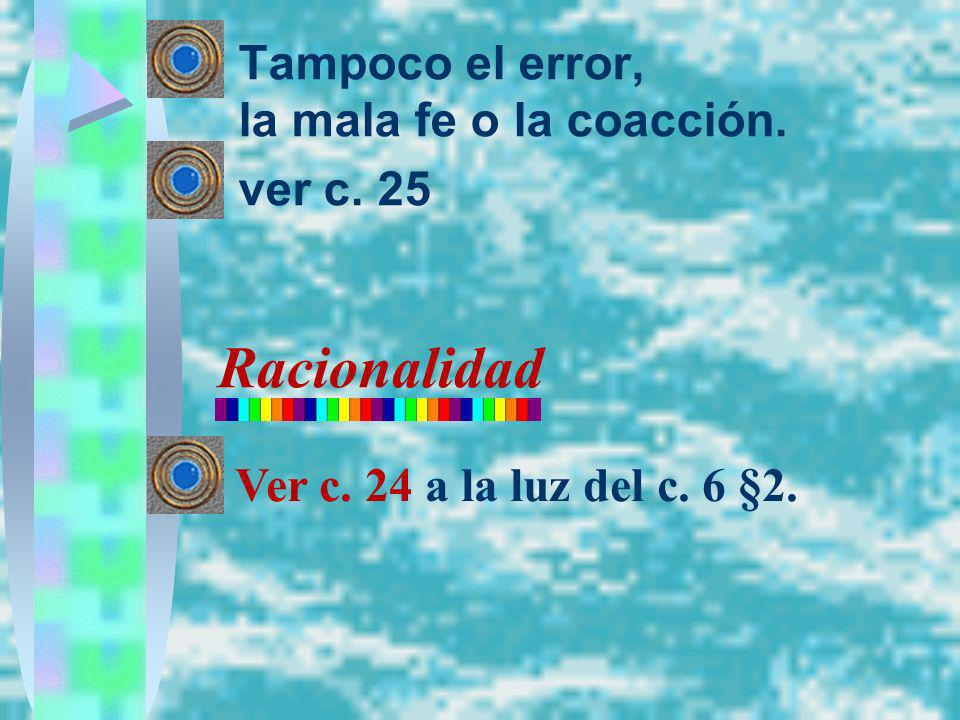 Racionalidad Tampoco el error, la mala fe o la coacción. ver c. 25