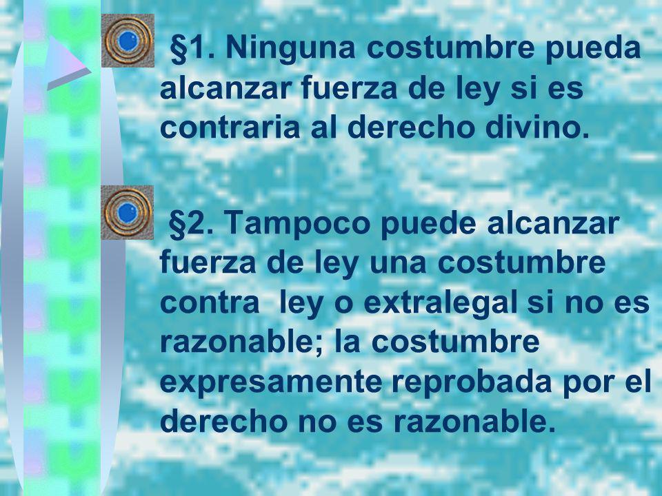§1. Ninguna costumbre pueda alcanzar fuerza de ley si es contraria al derecho divino.