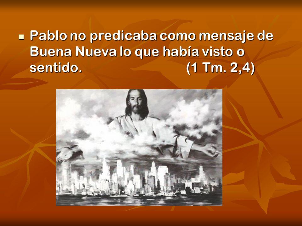 Pablo no predicaba como mensaje de Buena Nueva lo que había visto o sentido. (1 Tm. 2,4)