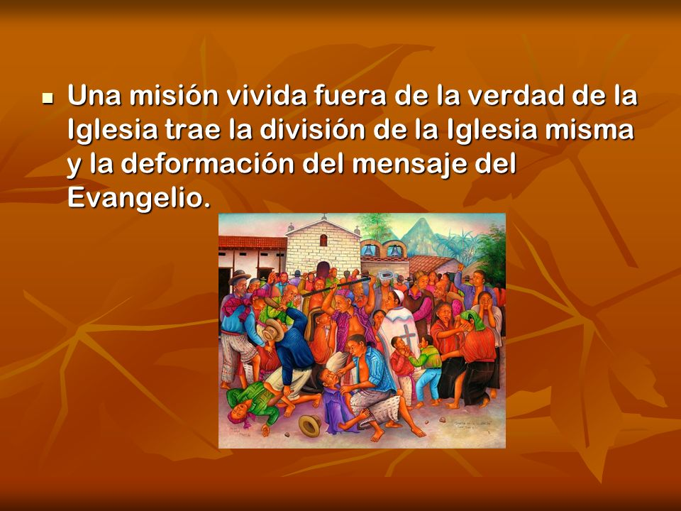 Una misión vivida fuera de la verdad de la Iglesia trae la división de la Iglesia misma y la deformación del mensaje del Evangelio.