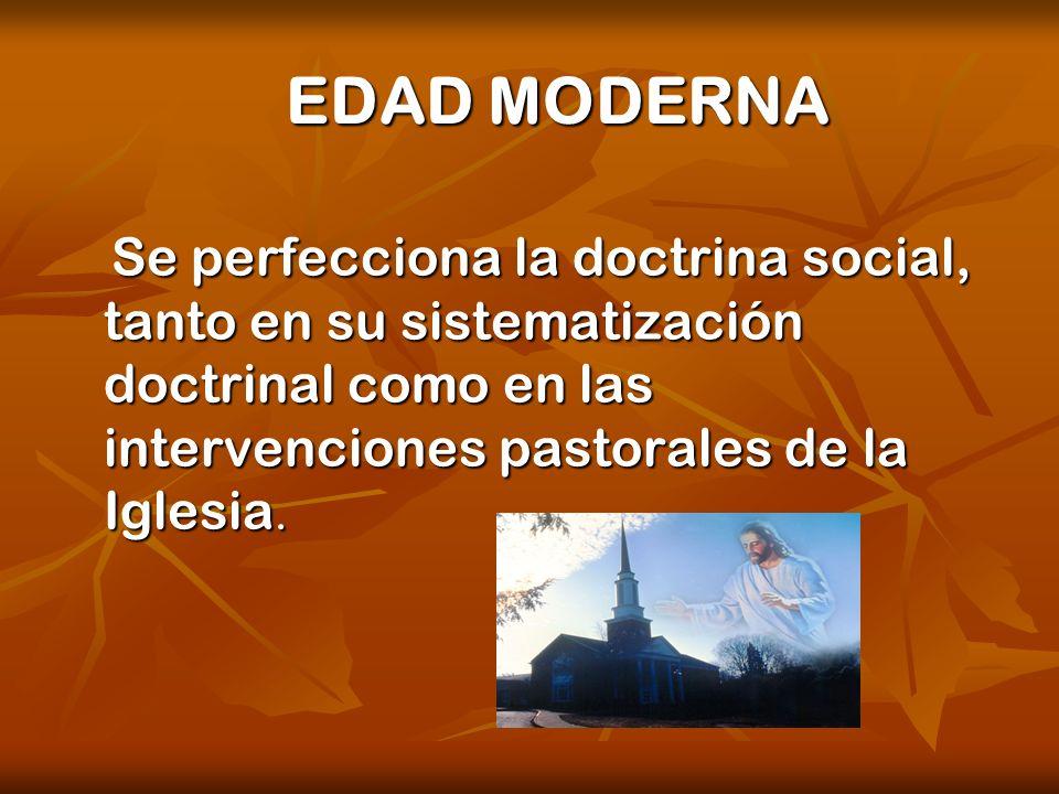 EDAD MODERNA Se perfecciona la doctrina social, tanto en su sistematización doctrinal como en las intervenciones pastorales de la Iglesia.