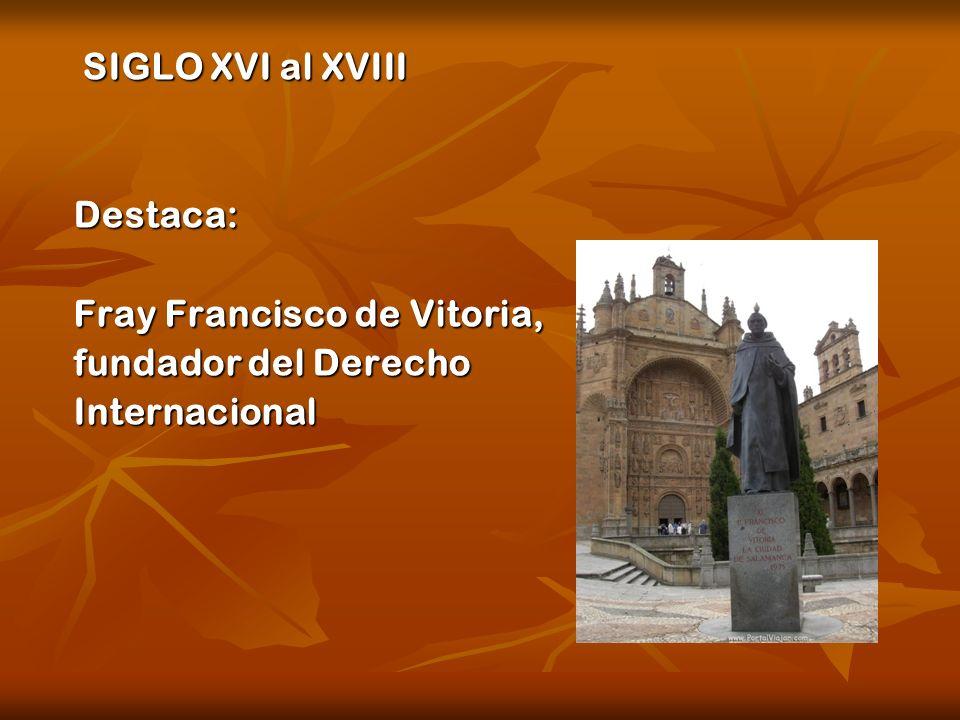 SIGLO XVI al XVIII Destaca: Fray Francisco de Vitoria, fundador del Derecho Internacional