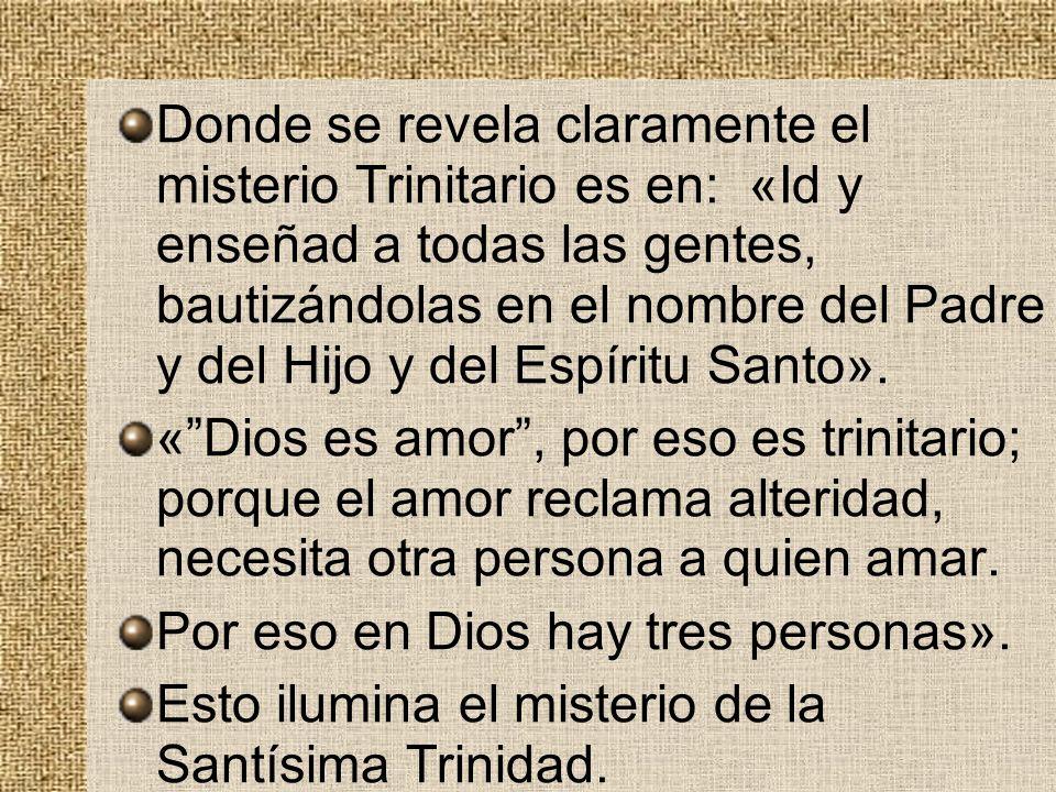 Donde se revela claramente el misterio Trinitario es en: «Id y enseñad a todas las gentes, bautizándolas en el nombre del Padre y del Hijo y del Espíritu Santo».