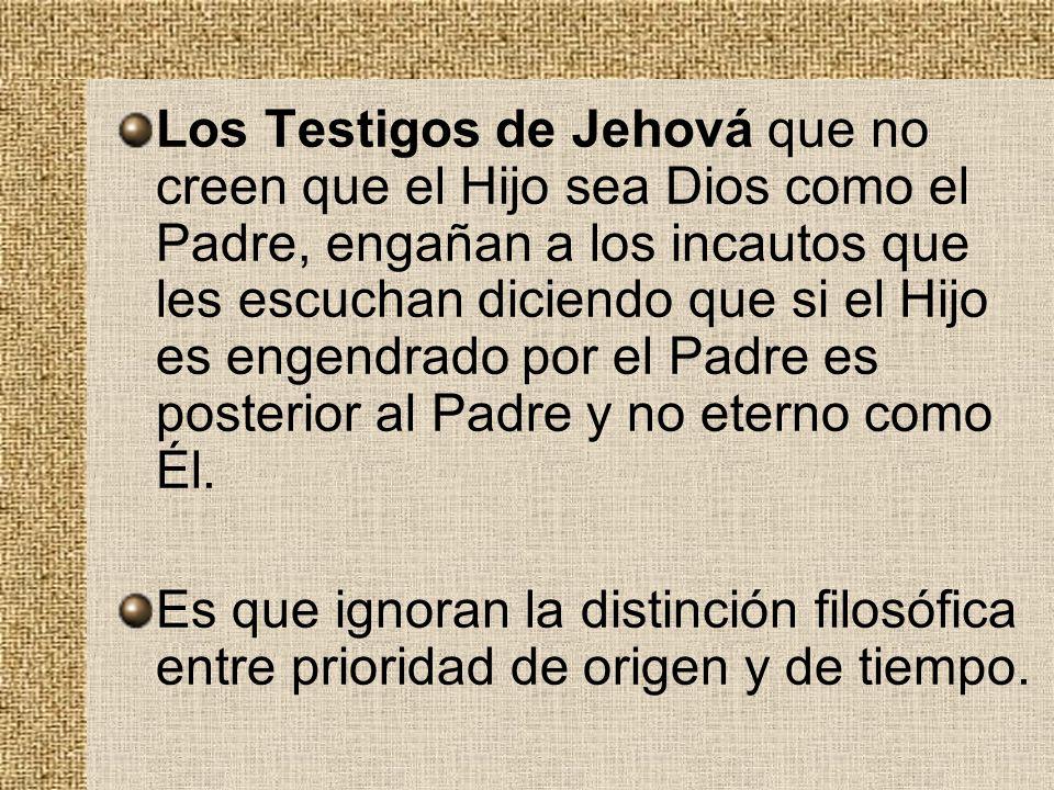 Los Testigos de Jehová que no creen que el Hijo sea Dios como el Padre, engañan a los incautos que les escuchan diciendo que si el Hijo es engendrado por el Padre es posterior al Padre y no eterno como Él.