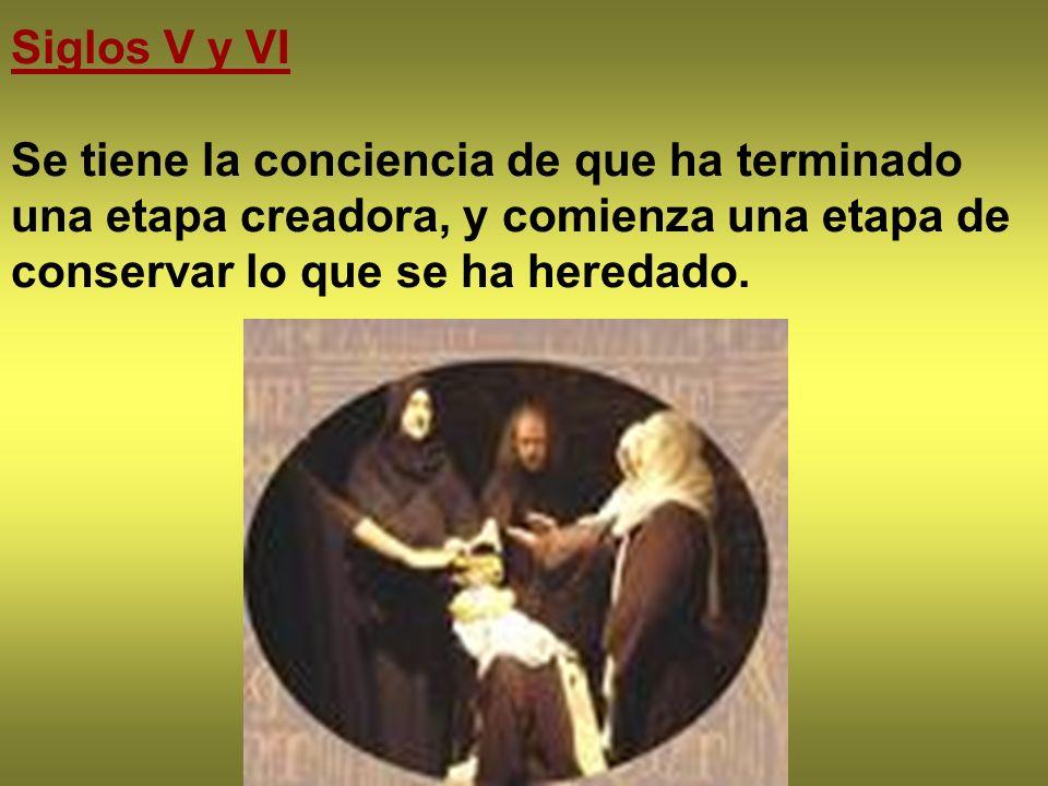 Siglos V y VI Se tiene la conciencia de que ha terminado una etapa creadora, y comienza una etapa de conservar lo que se ha heredado.