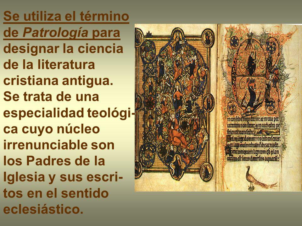 Se utiliza el término de Patrología para designar la ciencia. de la literatura cristiana antigua. Se trata de una especialidad teológi-