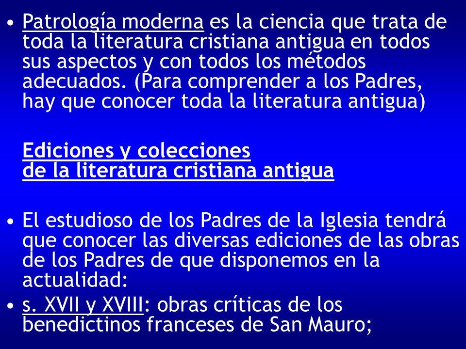Patrología moderna es la ciencia que trata de toda la literatura cristiana antigua en todos sus aspectos y con todos los métodos adecuados. (Para comprender a los Padres, hay que conocer toda la literatura antigua)