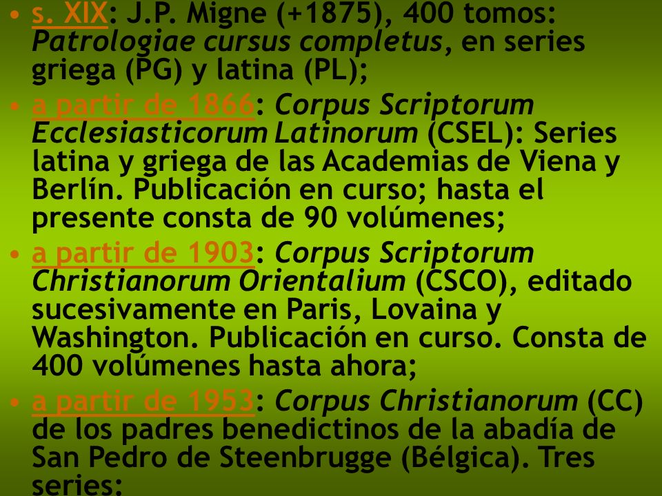 s. XIX: J.P. Migne (+1875), 400 tomos: Patrologiae cursus completus, en series griega (PG) y latina (PL);