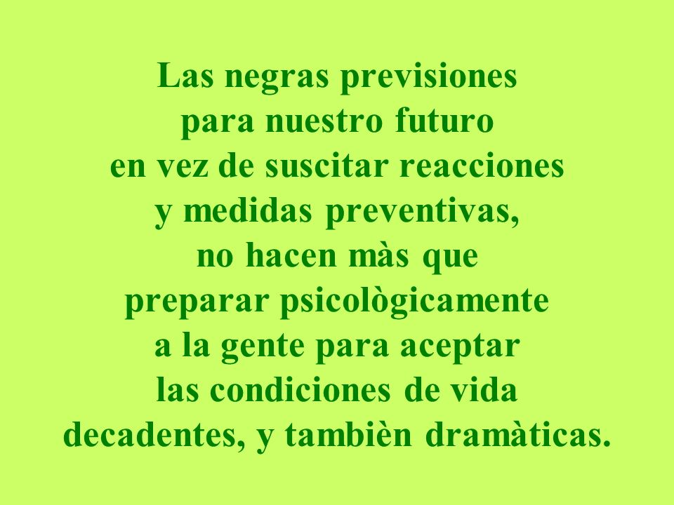 Las negras previsiones para nuestro futuro en vez de suscitar reacciones y medidas preventivas, no hacen màs que preparar psicològicamente a la gente para aceptar las condiciones de vida decadentes, y tambièn dramàticas.