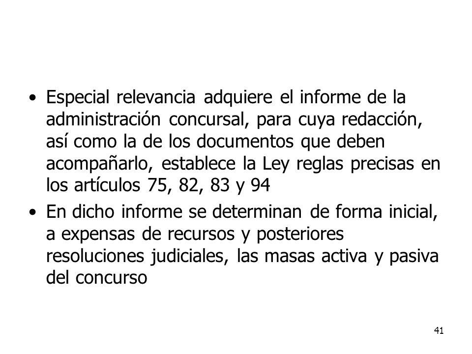 Especial relevancia adquiere el informe de la administración concursal, para cuya redacción, así como la de los documentos que deben acompañarlo, establece la Ley reglas precisas en los artículos 75, 82, 83 y 94