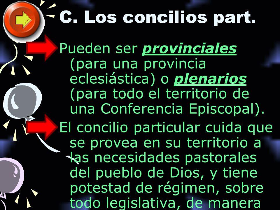 C. Los concilios part. Pueden ser provinciales (para una provincia eclesiástica) o plenarios (para todo el territorio de una Conferencia Episcopal).
