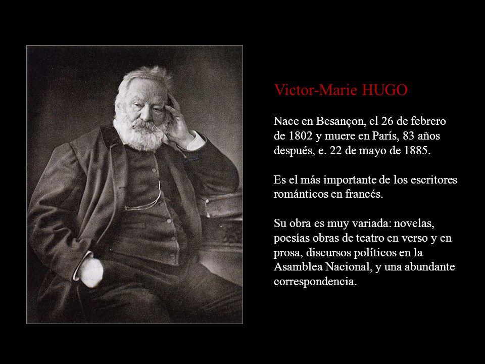 Victor-Marie HUGO Nace en Besançon, el 26 de febrero de 1802 y muere en París, 83 años después, e. 22 de mayo de 1885.