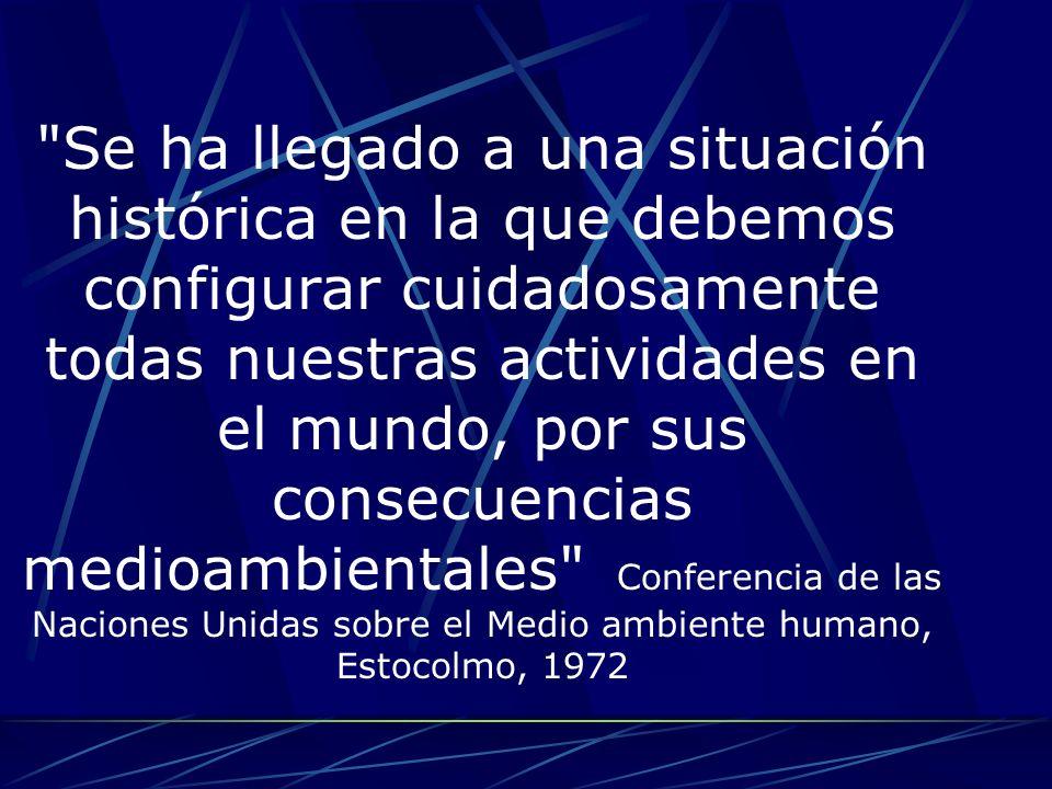 Se ha llegado a una situación histórica en la que debemos configurar cuidadosamente todas nuestras actividades en el mundo, por sus consecuencias medioambientales Conferencia de las Naciones Unidas sobre el Medio ambiente humano, Estocolmo, 1972