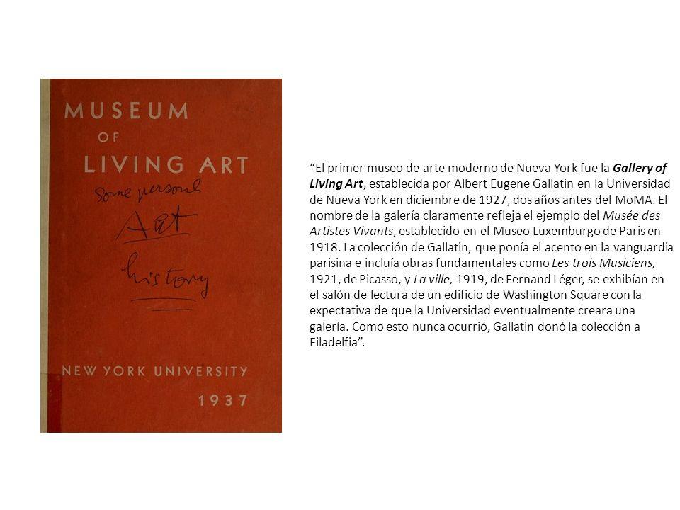 El primer museo de arte moderno de Nueva York fue la Gallery of Living Art, establecida por Albert Eugene Gallatin en la Universidad de Nueva York en diciembre de 1927, dos años antes del MoMA.