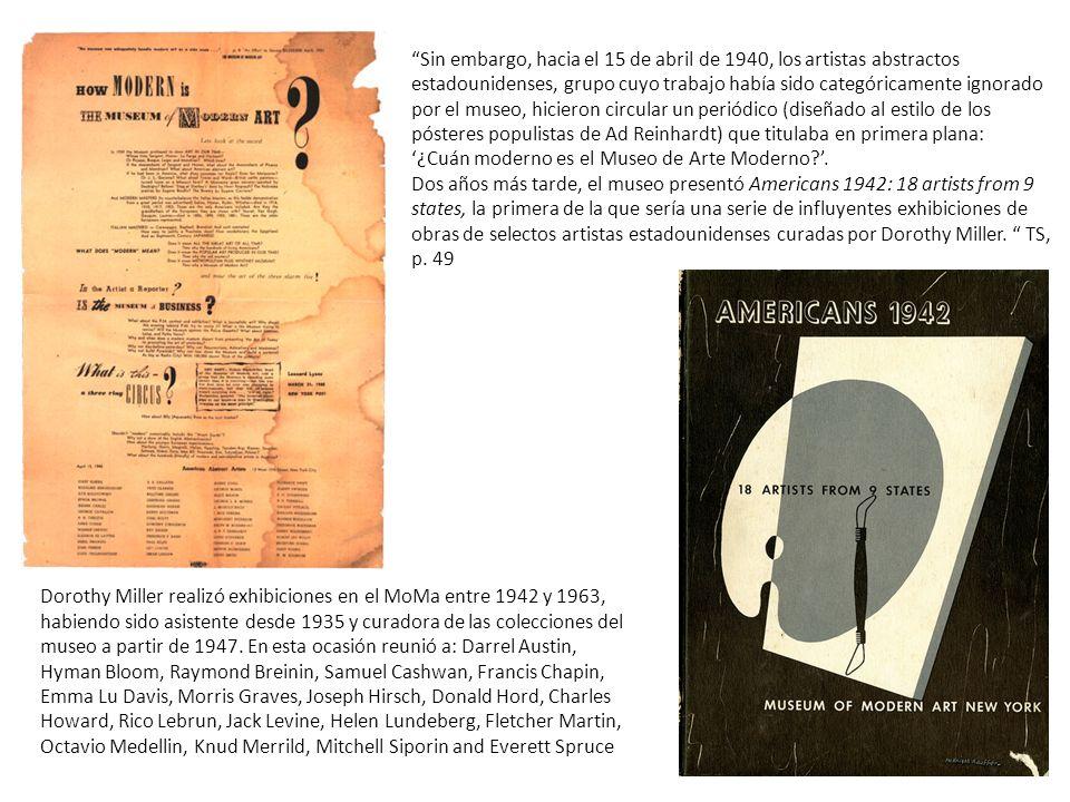 Sin embargo, hacia el 15 de abril de 1940, los artistas abstractos estadounidenses, grupo cuyo trabajo había sido categóricamente ignorado por el museo, hicieron circular un periódico (diseñado al estilo de los pósteres populistas de Ad Reinhardt) que titulaba en primera plana: '¿Cuán moderno es el Museo de Arte Moderno '. Dos años más tarde, el museo presentó Americans 1942: 18 artists from 9 states, la primera de la que sería una serie de influyentes exhibiciones de obras de selectos artistas estadounidenses curadas por Dorothy Miller. TS, p. 49