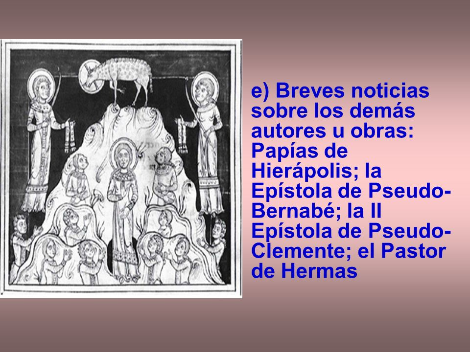 e) Breves noticias sobre los demás autores u obras: Papías de Hierápolis; la Epístola de Pseudo-Bernabé; la II Epístola de Pseudo-Clemente; el Pastor de Hermas