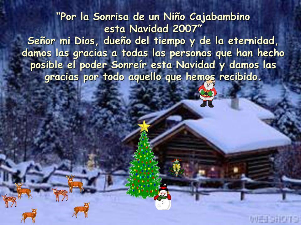 Por la Sonrisa de un Niño Cajabambino esta Navidad 2007 Señor mi Dios, dueño del tiempo y de la eternidad, damos las gracias a todas las personas que han hecho posible el poder Sonreír esta Navidad y damos las gracias por todo aquello que hemos recibido.