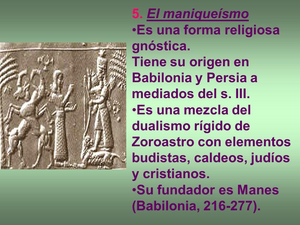 5. El maniqueísmo Es una forma religiosa gnóstica. Tiene su origen en Babilonia y Persia a mediados del s. III.
