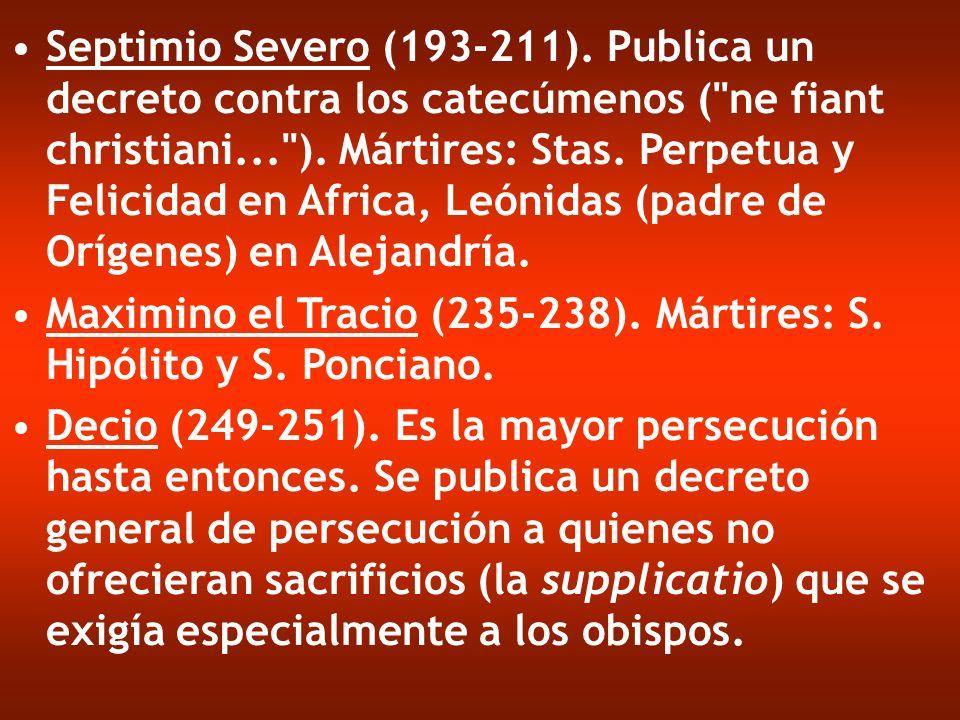 Septimio Severo (193-211). Publica un decreto contra los catecúmenos ( ne fiant christiani... ). Mártires: Stas. Perpetua y Felicidad en Africa, Leónidas (padre de Orígenes) en Alejandría.