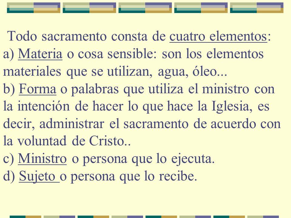 Todo sacramento consta de cuatro elementos: a) Materia o cosa sensible: son los elementos materiales que se utilizan, agua, óleo...