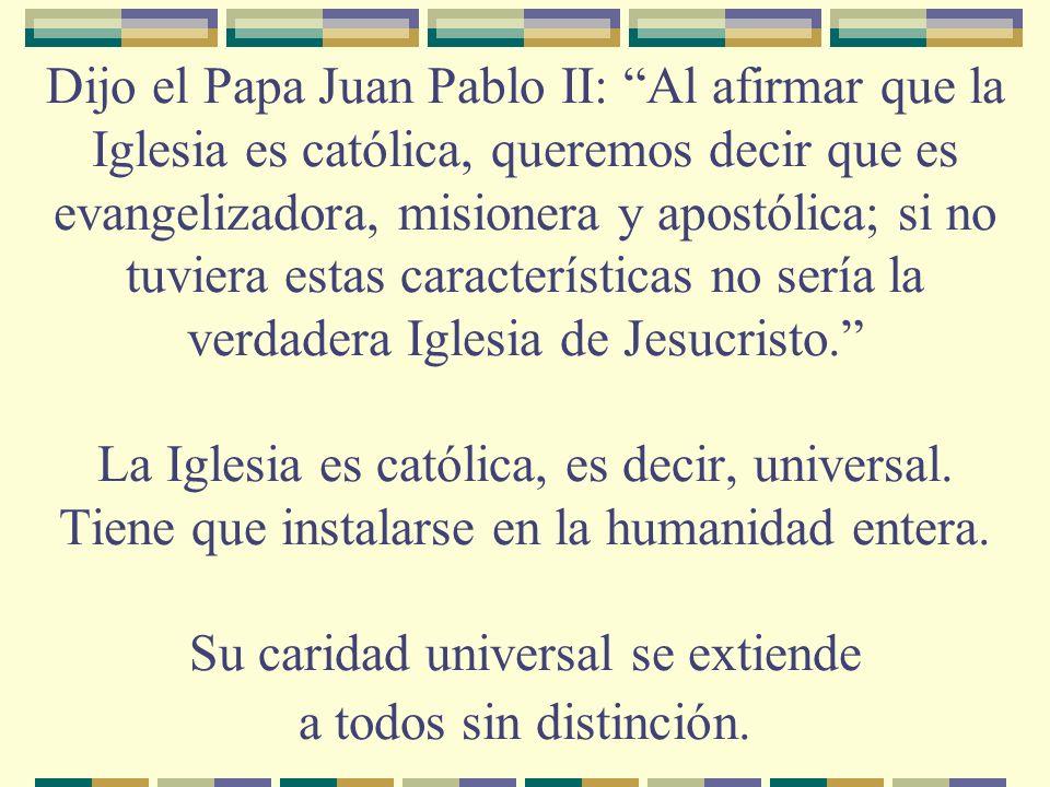 Dijo el Papa Juan Pablo II: Al afirmar que la Iglesia es católica, queremos decir que es evangelizadora, misionera y apostólica; si no tuviera estas características no sería la verdadera Iglesia de Jesucristo. La Iglesia es católica, es decir, universal.