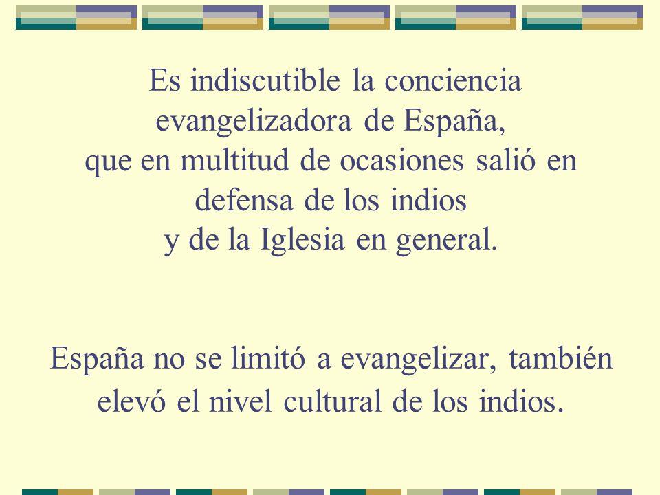 Es indiscutible la conciencia evangelizadora de España, que en multitud de ocasiones salió en defensa de los indios y de la Iglesia en general.