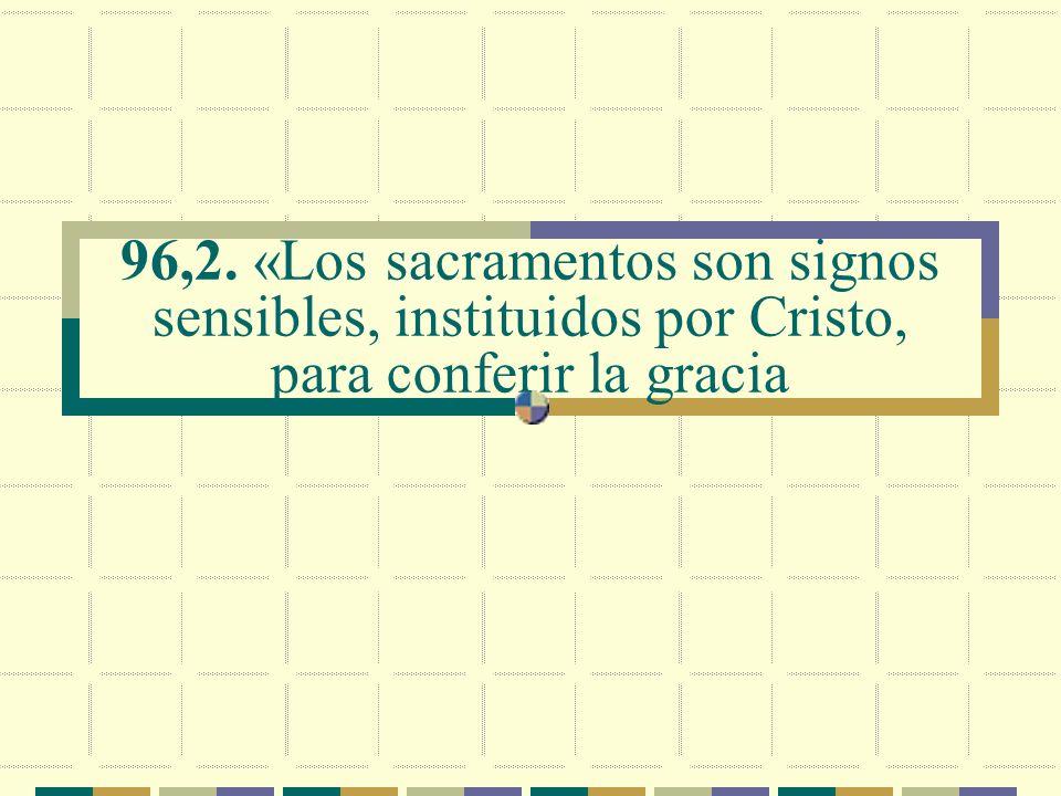 96,2. «Los sacramentos son signos sensibles, instituidos por Cristo, para conferir la gracia