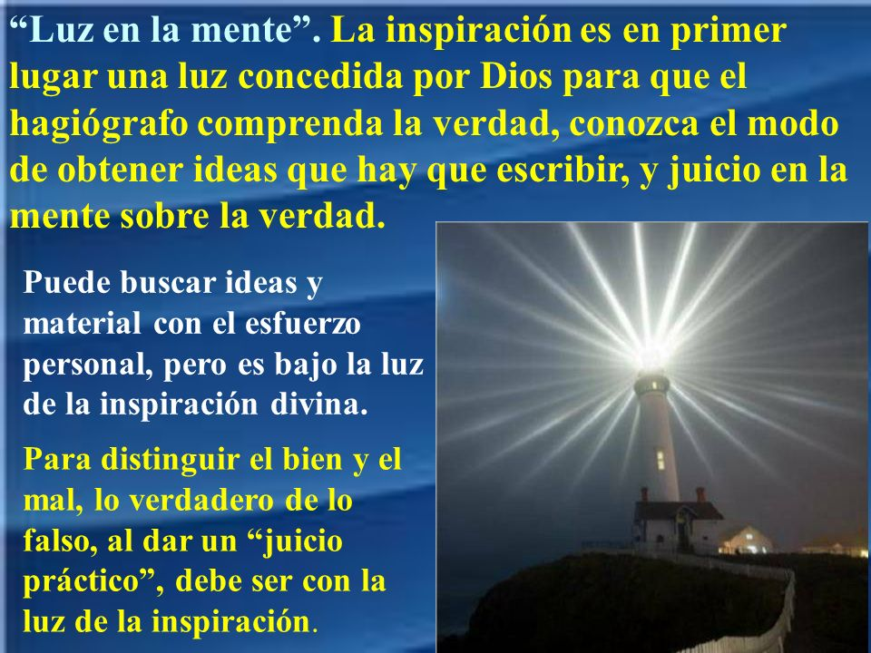 Luz en la mente . La inspiración es en primer lugar una luz concedida por Dios para que el hagiógrafo comprenda la verdad, conozca el modo de obtener ideas que hay que escribir, y juicio en la mente sobre la verdad.
