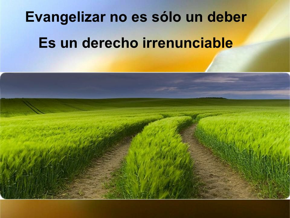 Evangelizar no es sólo un deber Es un derecho irrenunciable
