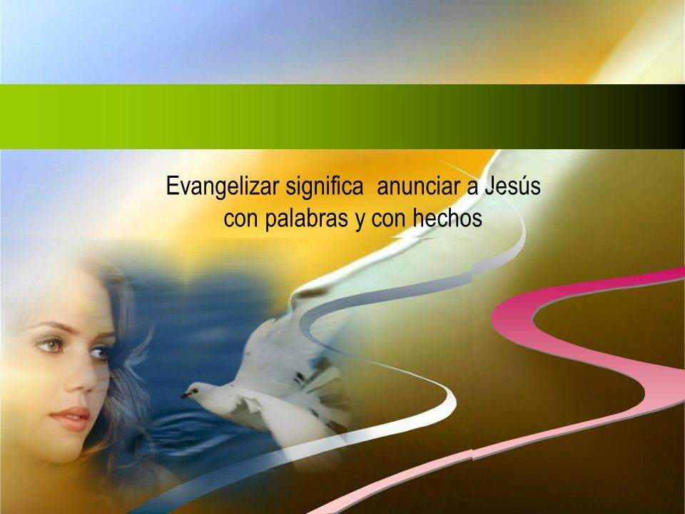 Evangelizar significa anunciar a Jesús con palabras y con hechos