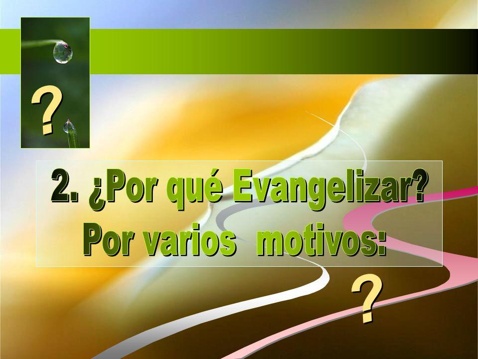 2. ¿Por qué Evangelizar Por varios motivos: